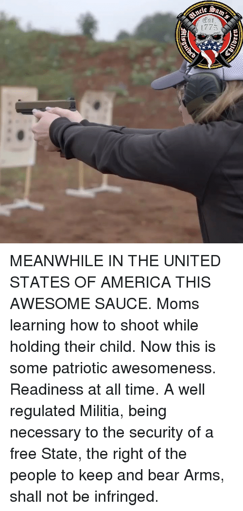 Militia: MEANWHILE IN THE UNITED STATES OF AMERICA THIS AWESOME SAUCE. Moms learning how to shoot while holding their child. Now this is some patriotic awesomeness. Readiness at all time. A well regulated Militia, being necessary to the security of a free State, the right of the people to keep and bear Arms, shall not be infringed.