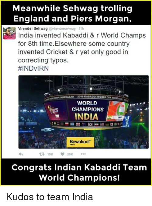 kabaddi: Meanwhile Sehwag trolling  England and Piers Morgan,  Virender Sehwag  11h  India invented Kabaddi & r World Champs  for 8th time. Elsewhere some country  invented Cricket & r yet only good in  correcting typos.  HINDVIRN  KABADDI WORLD CUN  WORLD  M.. w.w. CHAMPIONS  INDIA  DR  Bewakoof.  ta 19K  Congrats Indian Kabaddi Team  World Champions! Kudos to team India