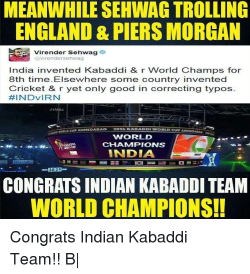 kabaddi: MEANWHILE SEHWAG TROLLING  ENGLAND & PIERS MORGAN  Virender Sehwag  Virender Sehwag  India invented Kabaddi & r World Champs for  8th time. Elsewhere some country invented  Cricket & r yet only good in correcting typos  FEINDVIRN  BAD  WORLD  CHAMMPIONS  INDIA  38 29  CONGRATS INDIAN KABADDI TEAM  WORLD CHAMPIONS! Congrats Indian Kabaddi Team!!  B|