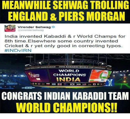 kabaddi: MEANWHILE SEHWAG TROLLING  ENGLAND & PIERS MORGAN  Virender Sehwag  Virender Sehwag  India invented Kabaddi & r World Champs for  8th time. Elsewhere some country invented  Cricket & r yet only good in correcting typos  HINDVIRN  BAD  WORLD  CHAMMPIONS  INDIA  38 29  CONGRATS INDIAN KABADDI TEAM  WORLD CHAMPIONS!