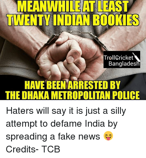 Defamation: MEANWHILEATLEAST  TWENTY INDIAN BOOKIES  Troll Cricket  Bangladesh  THE DHAKA METROPOLITAN POLICE Haters will say it is just a silly attempt to defame India by spreading a fake news 😝  Credits- TCB  <FiZz>