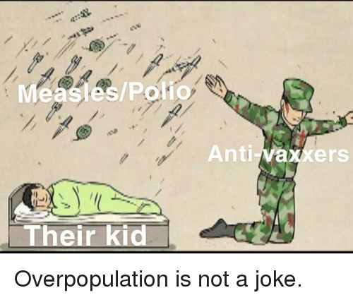 overpopulation: Measles/Polio  Anti-vaxxers  Their kid Overpopulation is not a joke.