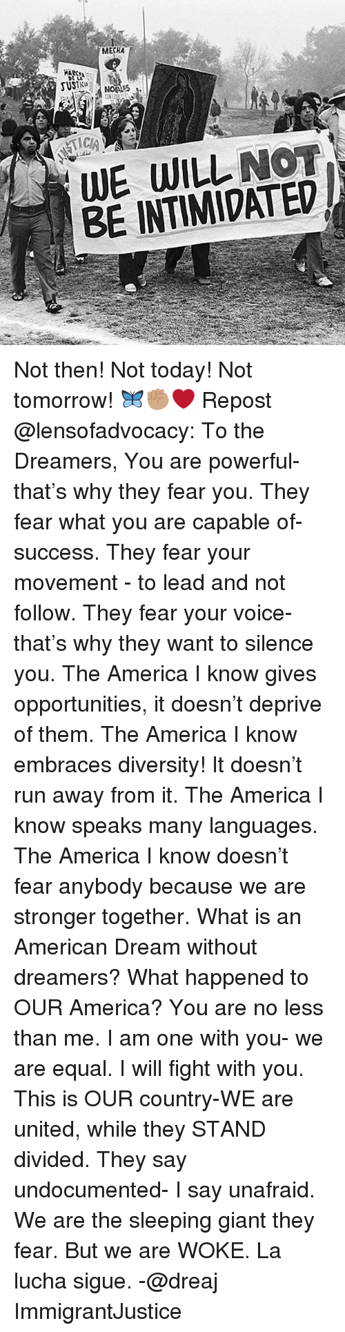 Equalism: MECHA  WE WILL NOT  BE INTIMIDATED Not then! Not today! Not tomorrow! 🦋✊🏽❤ Repost @lensofadvocacy: To the Dreamers, You are powerful- that's why they fear you. They fear what you are capable of- success. They fear your movement - to lead and not follow. They fear your voice- that's why they want to silence you. The America I know gives opportunities, it doesn't deprive of them. The America I know embraces diversity! It doesn't run away from it. The America I know speaks many languages. The America I know doesn't fear anybody because we are stronger together. What is an American Dream without dreamers? What happened to OUR America? You are no less than me. I am one with you- we are equal. I will fight with you. This is OUR country-WE are united, while they STAND divided. They say undocumented- I say unafraid. We are the sleeping giant they fear. But we are WOKE. La lucha sigue. -@dreaj ImmigrantJustice