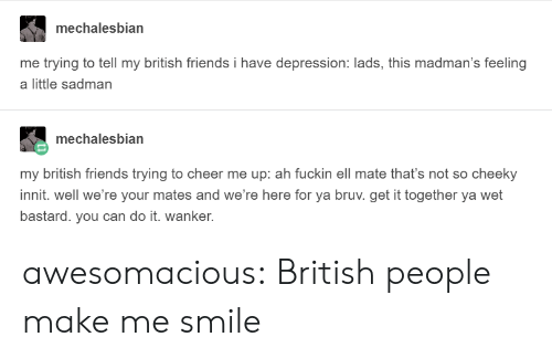 Bruv: mechalesbian  me trying to tell my british friends i have depression: lads, this madman's feeling  a little sadman  mechalesbian  my british friends trying to cheer me up: ah fuckin ell mate that's not so cheeky  innit. well we're your mates and we're here for ya bruv. get it together ya wet  bastard. you can do it. wanker. awesomacious:  British people make me smile