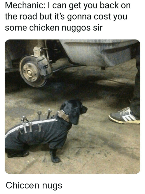 Chicken, Mechanic, and On the Road: Mechanic: I can get you back on  the road but it's gonna cost you  some chicken nuggos sir Chiccen nugs