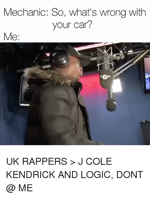 Uks: Mechanic: So, what's wrong with  your car?  Me  0 UK RAPPERS > J COLE KENDRICK AND LOGIC, DONT @ ME