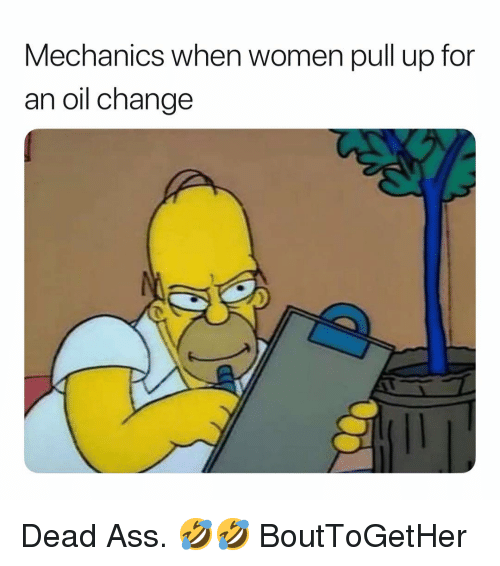 Ass, Oil Change, and Women: Mechanics when women pull up for  an oil change Dead Ass. 🤣🤣 BoutToGetHer