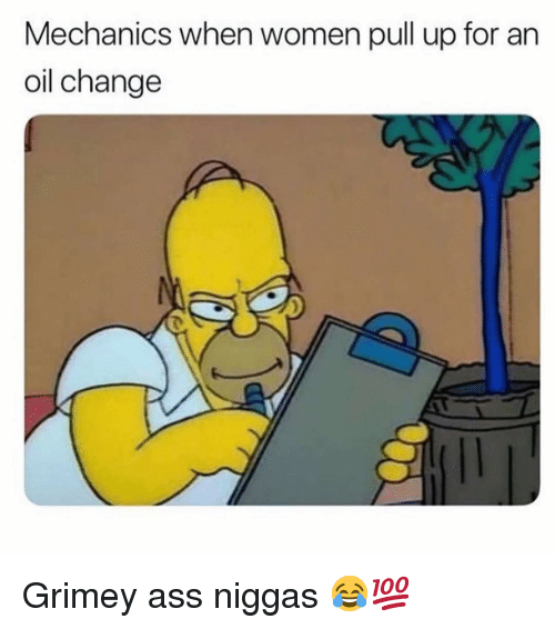 Ass, Funny, and Oil Change: Mechanics when women pull up for an  oil change Grimey ass niggas 😂💯