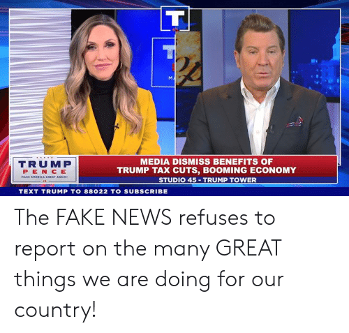 Fake, News, and Text: MEDIA DISMISS BENEFITS OF  TRUMP TAX CUTS, BOOMING ECONOMY  STUDIO 45 TRUMP TOWER  TRUMP  PEN CE  A GREAT AGAIN  TEXT TRUMP TO 88022 TO SUBSCRIBE The FAKE NEWS refuses to report on the many GREAT things we are doing for our country!