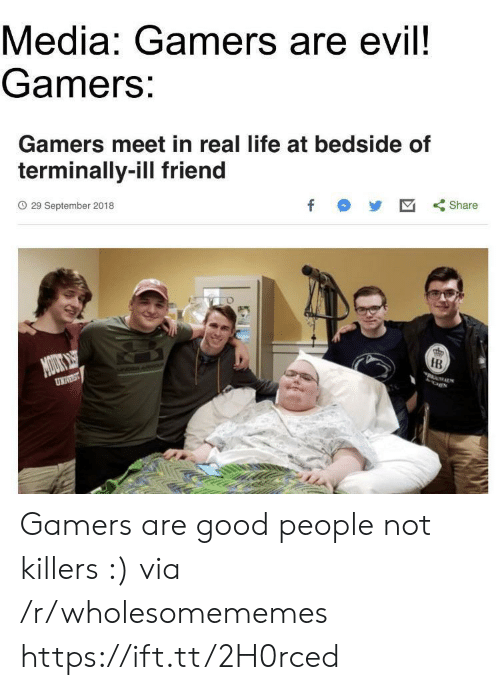 killers: Media: Gamers are evil!  Gamers:  Gamers meet in real life at bedside of  terminally-ill friend  O 29 September 2018  f  Share  NOUOKS  UNIVST  IB  MALS Gamers are good people not killers :) via /r/wholesomememes https://ift.tt/2H0rced