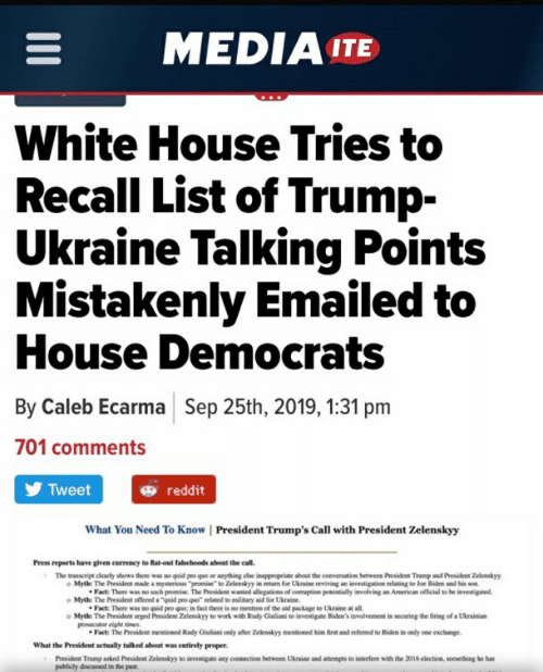 """Joe Biden, Reddit, and White House: MEDIA ITE  White House Tries to  Recall List of Trump-  Ukraine Talking Points  Mistakenly Emailed to  House Democrats  By Caleb Ecarma Sep 25th, 2019, 1:31 pm  701 comments  Tweet  reddit  What You Need To Know 