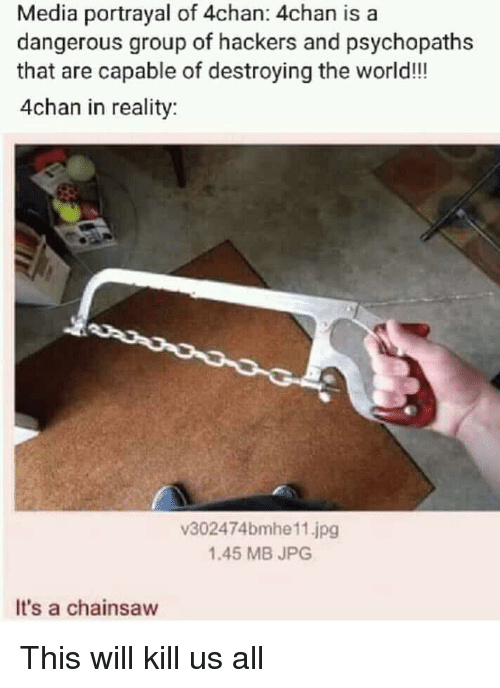 4chan: Media portrayal of 4chan: 4chan is a  dangerous group of hackers and psychopaths  that are capable of destroying the world!!  4chan in reality  v302474bmhe11.jpg  1.45 MB JPG  It's a chainsaw This will kill us all