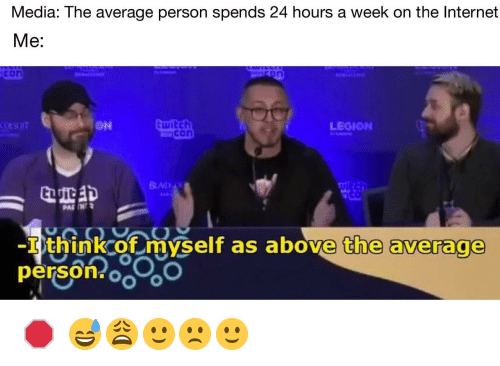 legion: Media: The average person spends 24 hours a week on the Internet  Me:  on  LEGION  con  BLAD  Tthinkcof mvself as above the average  -I think of myself as above the average  person oo 🛑 😅😩🙂🙁🙂