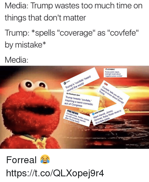 """Trump Memes: Media: Trump wastes too much time on  things that don't matter  Trump: spells """"coverage"""" as """"covfefe  by mistake  Media  CNBC  Trump posts vague.  midnight tweet about  negative press covfefe  heer  CO A  the  need to know about you  roun  Chetoashington post  Trump tweets 'covfefe  inspiring a of Congress  onald  FOXNEWS  reelin  USA  Rose  up ves Twitter with after comes  Trump memes  tweet  Mark  jokes  fefe asip  Po Forreal 😂 https://t.co/QLXopej9r4"""