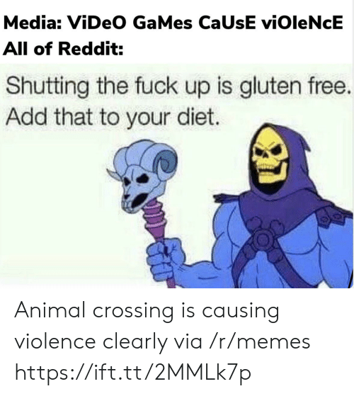 Gluten: Media: ViDeO GaMes CaUsE viOleNcE  All of Reddit:  Shutting the fuck up is gluten free.  Add that to your diet. Animal crossing is causing violence clearly via /r/memes https://ift.tt/2MMLk7p
