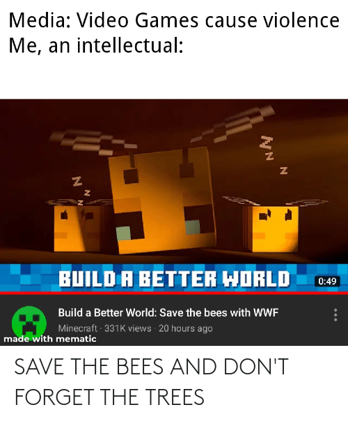 Minecraft, Video Games, and Games: Media: Video Games cause violence  Me, an intellectual:  BUILD A BETTER WORLD  0:49  Build a Better World: Save the bees with WWF  Minecraft · 331K views · 20 hours ago  made with mematic SAVE THE BEES AND DON'T FORGET THE TREES