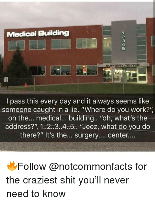 """Memes, Shit, and Work: Medical Building  2  3  4  5  SURGERY CENTER  I pass this every day and it always seems like  someone caught in a lie. """"Where do you work?'""""  oh the... medical... building.. """"oh, what's the  address?"""", 1..2..3.4..5 """"Jeez, what do you do  there?"""" It's the.. surgery.... center.... 🔥Follow @notcommonfacts for the craziest shit you'll never need to know"""