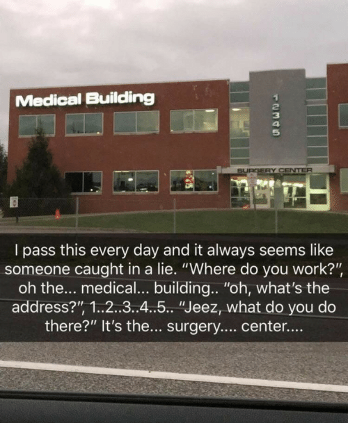 "Work, Medical, and Day: Medical Buildling  SURGERY CENTER  I pass this every day and it always seems like  someone caught in a lie. ""Where do you work?"",  oh the... medical... building.. ""oh, what's the  address?"", 1.2..3..4..5.. ""Jeez, what do you do  there?"" It's the... surgery.... center....  12345"