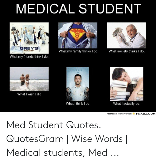 Medical Student Memes: MEDICAL STUDENT  1minoto  GREY'S  What my family thinks I do  What society thinks I do.  ANATOMY  What my friends think I do.  HOUSE  GINE  What I wish I did  What I think I do.  What I actually do.  FRABZ.COM  MEMES & FUNNY PICS Med Student Quotes. QuotesGram | Wise Words | Medical students, Med ...