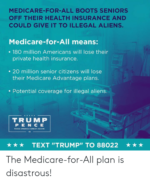 "Medicare: MEDICARE-FOR-ALL BOOTS SENIORS  OFF THEIR HEALTH INSURANCE AND  COULD GIVE IT TO ILLEGAL ALIENS.  Medicare-for-All means:  . 180 million Americans will lose their  private health insurance.  . 20 million senior citizens will lose  their Medicare Advantage plans.  . Potential coverage for illegal aliens.  TRUMP  PEN C E  MAKE AMERICA GREAT AGAIN  45  ★ ★ ★  TEXT ""TRUMP"" TO 88022  ★ ★ ★ The Medicare-for-All plan is disastrous!"