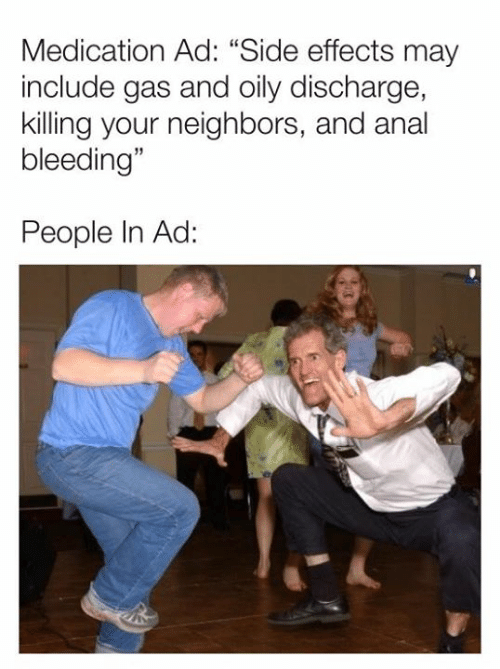 "Dank, Anal, and Neighbors: Medication Ad: ""Side effects may  include gas and oily discharge,  killing your neighbors, and anal  bleeding""  People In Ad:"