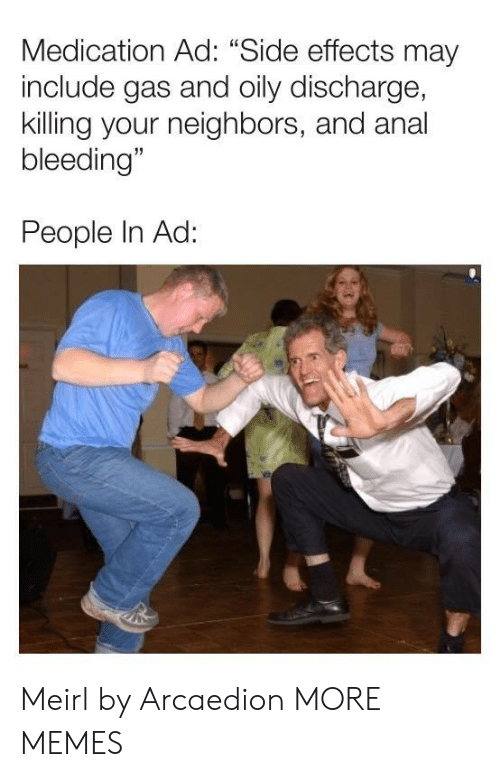 "Dank, Memes, and Target: Medication Ad: ""Side effects may  include gas and oily discharge,  killing your neighbors, and anal  bleeding""  People In Ad: Meirl by Arcaedion MORE MEMES"