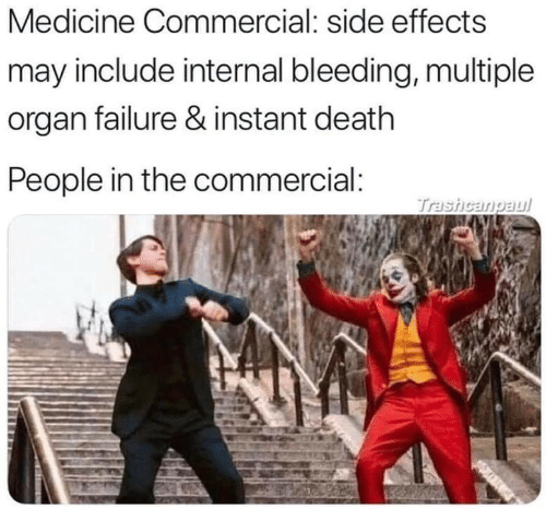 Death, Failure, and Medicine: Medicine Commercial: side effects  may include internal bleeding, multiple  organ failure & instant death  People in the commercial:  Trashcangaul