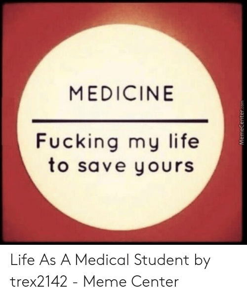 Medical Student Memes: MEDICINE  Fucking my life  to save yours  MemeCenter.com Life As A Medical Student by trex2142 - Meme Center