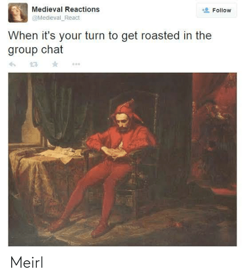 Get Roasted: Medieval Reactions  Follow  @Medieval_React  When it's your turn to get roasted in the  group chat Meirl