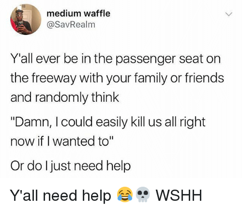 """Family, Friends, and Memes: medium waffle  @SavRealm  Y'all ever be in the passenger seat on  the freeway with your family or friends  and randomly think  """"Damn, I could easily kill us all right  now if I wanted to""""  Or do ljust need help Y'all need help 😂💀 WSHH"""