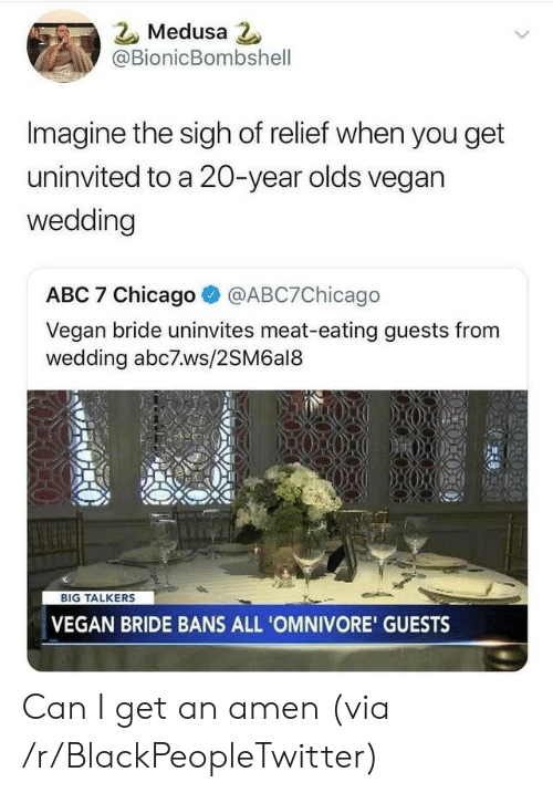 bride: Medusa 2  @BionicBombshell  Imagine the sigh of relief when you get  uninvited to a 20-year olds vegan  wedding  ABC 7 Chicago  @ABC7Chicago  Vegan bride uninvites meat-eating guests from  wedding abc7ws/2SM6al8  BIG TALKERS  VEGAN BRIDE BANS ALL 'OMNIVORE' GUESTS Can I get an amen (via /r/BlackPeopleTwitter)