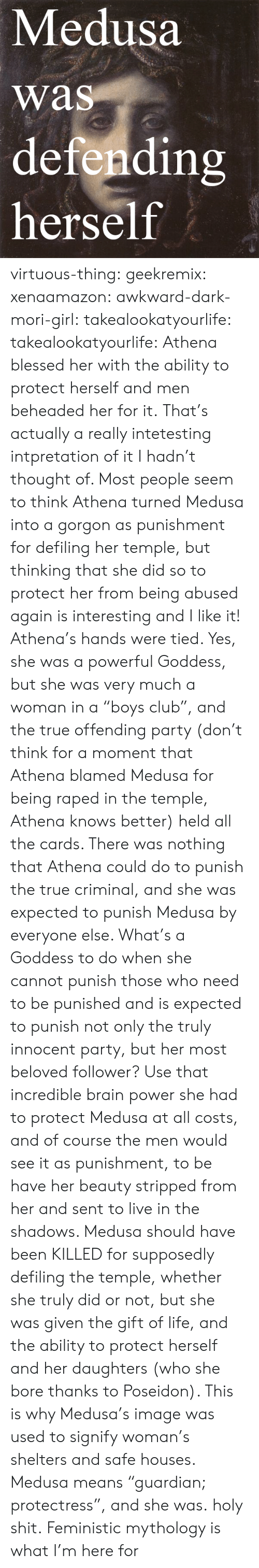 """Blessed, Club, and Life: Medusa  was  defendin  herself  rs virtuous-thing: geekremix:  xenaamazon:  awkward-dark-mori-girl:  takealookatyourlife:  takealookatyourlife: Athena blessed her with the ability to protect herself and men beheaded her for it.  That's actually a really intetesting intpretation of it I hadn't thought of. Most people seem to think Athena turned Medusa into a gorgon as punishment for defiling her temple, but thinking that she did so to protect her from being abused again is interesting and I like it!   Athena's hands were tied. Yes, she was a powerful Goddess, but she was very much a woman in a """"boys club"""", and the true offending party (don't think for a moment that Athena blamed Medusa for being raped in the temple, Athena knows better) held all the cards. There was nothing that Athena could do to punish the true criminal, and she was expected to punish Medusa by everyone else. What's a Goddess to do when she cannot punish those who need to be punished and is expected to punish not only the truly innocent party, but her most beloved follower? Use that incredible brain power she had to protect Medusa at all costs, and of course the men would see it as punishment, to be have her beauty stripped from her and sent to live in the shadows. Medusa should have been KILLED for supposedly defiling the temple, whether she truly did or not, but she was given the gift of life, and the ability to protect herself and her daughters (who she bore thanks to Poseidon). This is why Medusa's image was used to signify woman's shelters and safe houses. Medusa means """"guardian; protectress"""", and she was.  holy shit.   Feministic mythology is what I'm here for"""