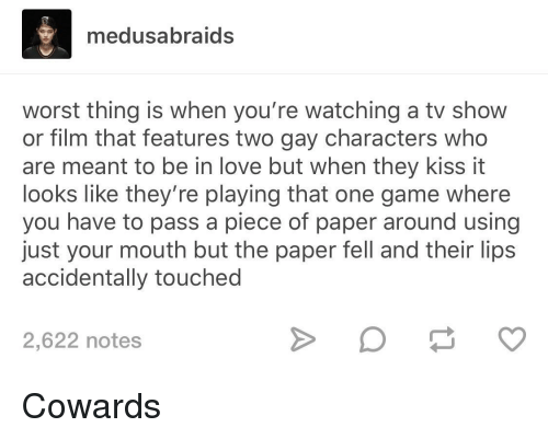 kiss it: medusabraids  worst thing is when you're watching a tv show  or film that features two gay characters who  are meant to be in love but when they kiss it  looks like they're playing that one game where  you have to pass a piece of paper around using  just your mouth but the paper fell and their lips  accidentally touched  2,622 notes Cowards