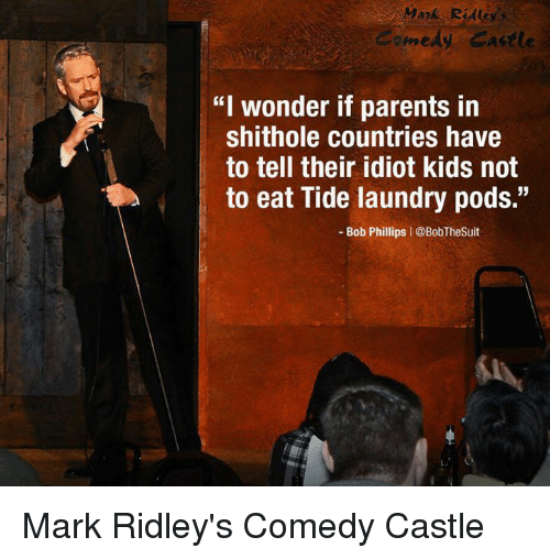 """Laundry, Parents, and Kids: medy Castle  """"I wonder if parents in  shithole countries have  to tell their idiot kids not  to eat Tide laundry pods.""""  - Bob Phillips   @BobTheSuit Mark Ridley's Comedy Castle"""