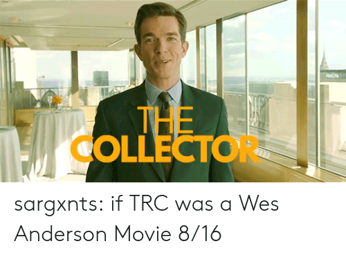Mee: Mee  THE  OLLECTOR sargxnts:   if TRC was a Wes Anderson Movie 8/16