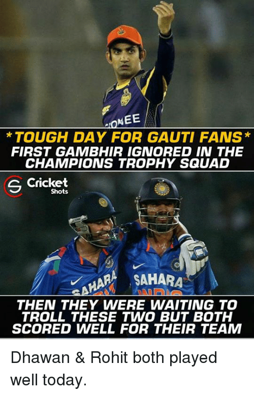 champions trophy: MEE  TOUGH DAY FOR GAUTI FANS  FIRST GAMBHIR IGNORED IN THE  CHAMPIONS TROPHY SQUAD  S Cricket  Shots  MARA ,SAHARA  THEN THEY WERE WAITING TO  TROLL THESE TWO BUT BOTH  SCORED WELL FOR THEIR TEAM Dhawan & Rohit both played well today.