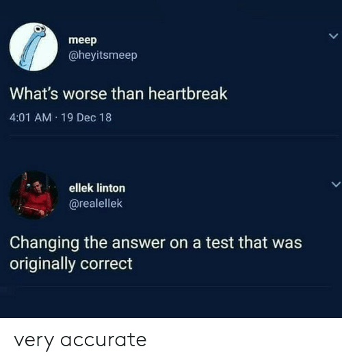 The Answer: meep  @heyitsmeep  What's worse than heartbreak  4:01 AM 19 Dec 18  ellek linton  LL  @realellek  Changing the answer on a test that was  originally correct very accurate