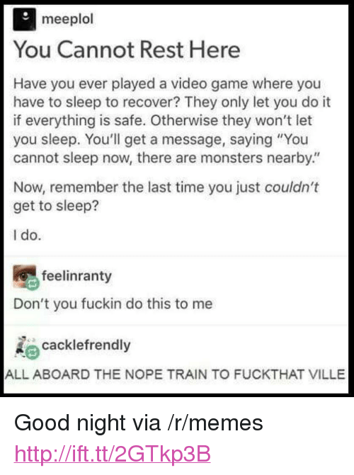 """Memes, Game, and Good: meeplol  You Cannot Rest Here  Have you ever played a video game where you  have to sleep to recover? They only let you do it  if everything is safe. Otherwise they won't let  you sleep. You'll get a message, saying """"You  cannot sleep now, there are monsters nearby""""  Now, remember the last time you just couldn't  get to sleep?  1 do  feelinranty  Don't you fuckin do this to me  cacklefrendly  ALL ABOARD THE NOPE TRAIN TO FUCKTHAT VILLE <p>Good night via /r/memes <a href=""""http://ift.tt/2GTkp3B"""">http://ift.tt/2GTkp3B</a></p>"""