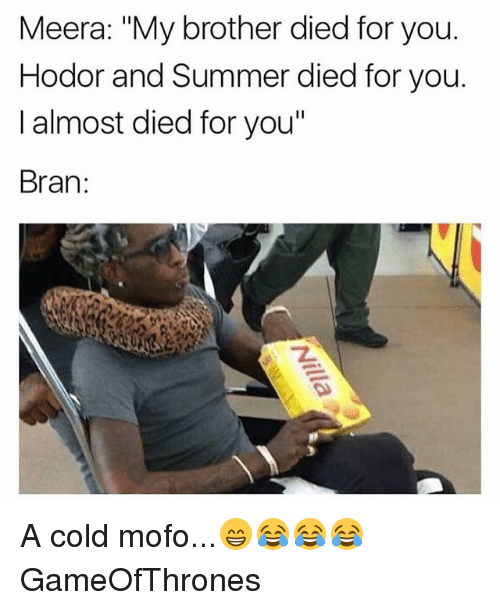 "Mofoe: Meera: ""My brother died for you.  Hodor and Summer died for you.  I almost died for you""  Bran:  Z. A cold mofo...😁😂😂😂 GameOfThrones"
