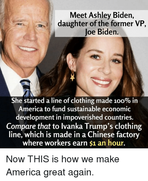 ashleys: Meet Ashley Biden,  daughter of the former VP  Joe Biden.  She started a line of clothing made 100% in  America to fund sustainable economic  development in impoverished countries.  Compare that to lvanka Trump's clothing  line, which is made in a Chinese factory  where workers earn $1 an hour. Now THIS is how we make America great again.