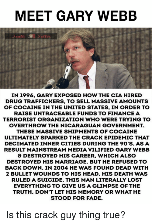 Finance, Head, and Marriage: MEET GARY WEBB  IN 1996, GARY EXPOSED HOW THE CIA HIRED  DRUG TRAFFICKERS, TO SELL MASSIVE AMOUNTS  OF COCAINE IN THE UNITED STATES, IN ORDER TO  RAISE UNTRACEABLE FUNDS TO FINANCE A  TERRORIST ORGANIZATION WHO WERE TRYING TO  OVERTHROW THE NICARAGUAN GOVERNMENT.  THESE MASSIVE SHIPMENTS OF COCAINE  ULTIMATELY SPARKED THE CRACK EPIDEMIC THAT  DECİMATED INNER CITIES DURING THE 90'S. AS A  RESULT MAINSTREAM MEDIA VILIFIED GARY WEBB  & DESTROYED HIS CAREER, WHICH ALSO  DESTROYED HIS MARRIAGE. BUT HE REFUSED TO  BACK DOWN. IN 2004 HE WAS FOUND DEAD WITH  2 BULLET WOUNDS TO HIS HEAD. HIS DEATH WAS  RULED A SUICIDE. THIS MAN LITERALLY LOST  EVERYTHING TO GIVE US A GLIMPSE OF THE  TRUTH. DON'T LET HIS MEMORY OR WHAT HE  STOOD FOR FADE Is this crack guy thing true?