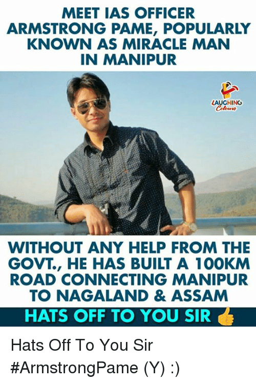 Help, Indianpeoplefacebook, and Hats: MEET IAS OFFICER  ARMSTRONG PAME, POPULARLY  KNOWN AS MIRACLE MAN  IN MANIPUR  LAUGHING  WITHOUT ANY HELP FROM THE  GOVT., HE HAS BUILT A 100KM  ROAD CONNECTING MANIPUR  TO NAGALAND & ASSAM  HATS OFF TO YOU SIR Hats Off To You Sir #ArmstrongPame (Y) :)