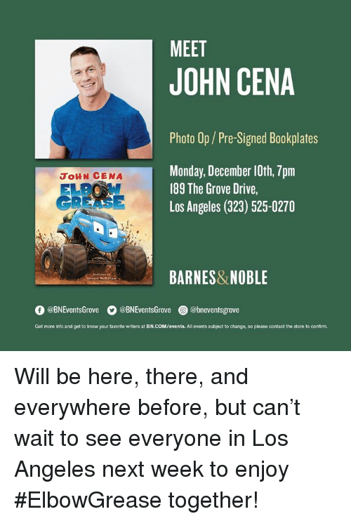 John Cena, Barnes & Noble, and Drive: MEET  JOHN CENA  Photo Op/Pre-Signed Bookplates  Monday, December 10th, 7pm  189 The Grove Drive,  Los Angeles (323) 525-0270  JoHN CENA  GREASE  BARNES&NOBLE  O @BNEventsGrove  。@BNEventsGrove  @) @bneventsgrove  Get more into and get to know your favorite writers at BN.COM/events. All events subject to change, so please contact the store to confirm. ‪Will be here, there, and everywhere before, but can't wait to see everyone in Los Angeles next week to enjoy #ElbowGrease together!‬