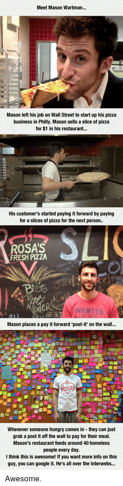 sas: Meet Mason Wartman...  Mason left his job on Wall Street to start up his pizza  business in Philly. Mason sells a slice of pizza  for $1 in his restaurant...  His customer's started paying it forward by paying  for a slices of pizza for the next person  ROSA'S  FRESH PIZZA  ANTED  Mason places a pay it forward 'post-it' on the wall...  sas  Whenever someone hungry comes in they can just  grab a post it off the wall to pay for their meal.  Mason's restaurant feeds around 40 homeless  people every day.  think this is awesome! If you want more info on this  guy, you can google it. He's all over the interwebs... Awesome.