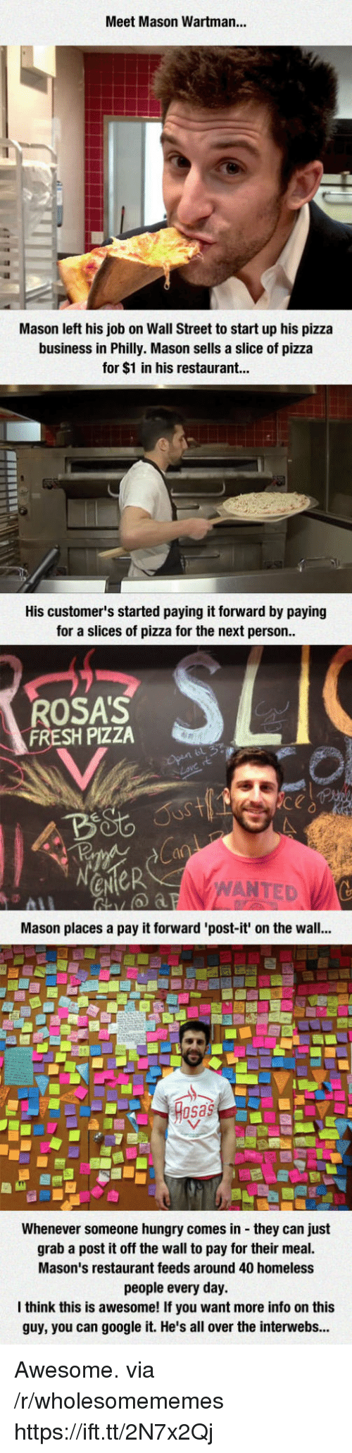 sas: Meet Mason Wartman...  Mason left his job on Wall Street to start up his pizza  business in Philly. Mason sells a slice of pizza  for $1 in his restaurant...  His customer's started paying it forward by paying  for a slices of pizza for the next person  ROSA'S  FRESH PIZZA  ANTED  Mason places a pay it forward 'post-it' on the wall...  sas  Whenever someone hungry comes in they can just  grab a post it off the wall to pay for their meal.  Mason's restaurant feeds around 40 homeless  people every day.  think this is awesome! If you want more info on this  guy, you can google it. He's all over the interwebs... Awesome. via /r/wholesomememes https://ift.tt/2N7x2Qj