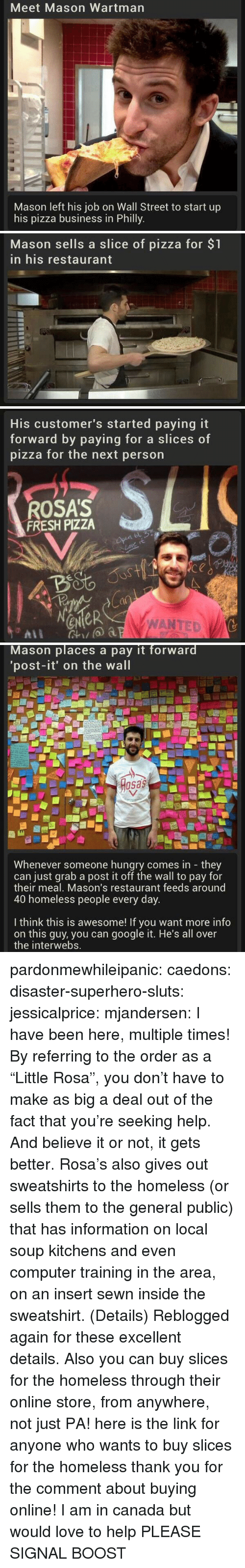 "philly: Meet Mason Wartman  Mason left his job on Wall Street to start up  his pizza business in Philly   Mason sells a slice of pizza for $1  in his restaurant   His customer's started paying it  forward by paying for a slice  pizza for the next person  s of  ROSA'S  FRESH PIZZA  4o  a0  eNeR  WANTED   Mason places a pay it forward  'post-it' on the wall  osas  Whenever someone hungry comes in they  can just grab a post it off the wall to pay for  their meal, Mason's restaurant feeds around  40 homeless people every day  I think this is awesome! If you want more info  on this guy, you can google it. He's all over  the interwebs. pardonmewhileipanic: caedons:  disaster-superhero-sluts:  jessicalprice:  mjandersen:  I have been here, multiple times!   By referring to the order as a ""Little Rosa"", you don't have to make as big a deal out of the fact that you're seeking help. And believe it or not, it gets better. Rosa's also gives out sweatshirts to the homeless (or sells them to the general public) that has information on local soup kitchens and even computer training in the area, on an insert sewn inside the sweatshirt. (Details)  Reblogged again for these excellent details.  Also you can buy slices for the homeless through their online store, from anywhere, not just PA!  here is the link for anyone who wants to buy slices for the homeless  thank you for the comment about buying online! I am in canada but would love to help PLEASE SIGNAL BOOST"