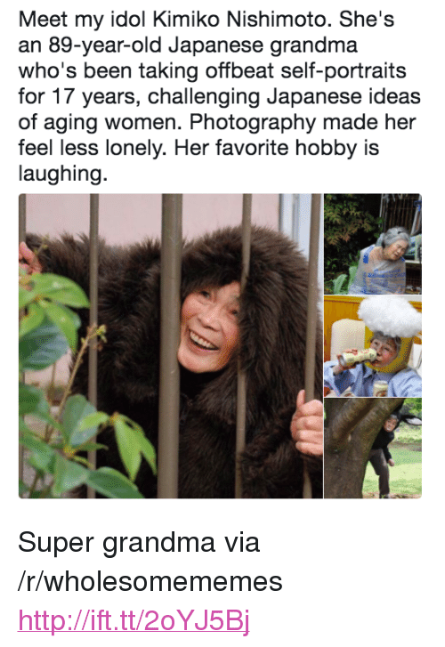 """Grandma, Http, and Photography: Meet my idol Kimiko Nishimoto. She's  an 89-year-old Japanese grandma  who's been taking offbeat self-portraits  for 17 years, challenging Japanese ideas  of aging women. Photography made her  feel less lonely. Her favorite hobby is  laughing. <p>Super grandma via /r/wholesomememes <a href=""""http://ift.tt/2oYJ5Bj"""">http://ift.tt/2oYJ5Bj</a></p>"""