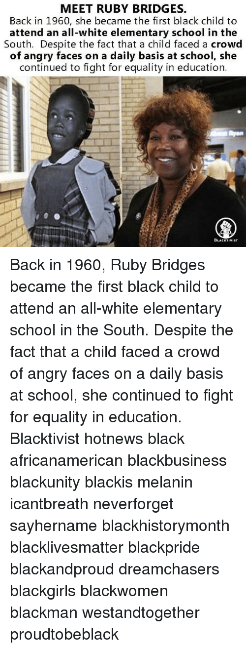 Black Child: MEET RUBY BRIDGES.  Back in 1960, she became the first black child to  attend an all-white elementary school in the  South. Despite the fact that a child faced a crowd  of angry faces on a daily basis at school, she  continued to fight for equality in education.  BLACKTIVIST Back in 1960, Ruby Bridges became the first black child to attend an all-white elementary school in the South. Despite the fact that a child faced a crowd of angry faces on a daily basis at school, she continued to fight for equality in education. Blacktivist hotnews black africanamerican blackbusiness blackunity blackis melanin icantbreath neverforget sayhername blackhistorymonth blacklivesmatter blackpride blackandproud dreamchasers blackgirls blackwomen blackman westandtogether proudtobeblack