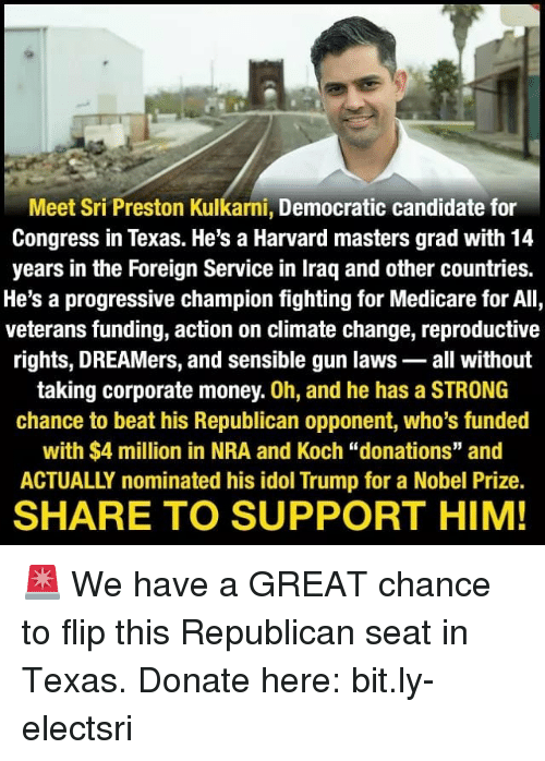 """Memes, Money, and Nobel Prize: Meet Sri Preston Kulkarni, Democratic candidate for  Congress in Texas. He's a Harvard masters grad with 14  years in the Foreign Service in Iraq and other countries.  He's a progressive champion fighting for Medicare for All,  veterans funding, action on climate change, reproductive  rights, DREAMers, and sensible gun laws- all without  taking corporate money. 0h, and he has a STRONG  chance to beat his Republican opponent, who's funded  with $4 million in NRA and Koch """"donations"""" and  ACTUALLY nominated his idol Trump for a Nobel Prize  SHARE TO SUPPORT HIM! 🚨 We have a GREAT chance to flip this Republican seat in Texas. Donate here: bit.ly-electsri"""