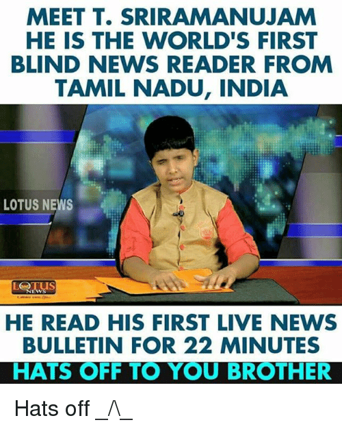 Lotus: MEET T. SRIRAMANUJAM  HE IS THE WORLD'S FIRST  BLIND NEWS READER FROM  TAMIL NADU, INDIA  LOTUS NEWS  HE READ HIS FIRST LIVE NEWS  BULLETIN FOR 22 MINUTES  HATS OFF TO YOU BROTHER Hats off _/\_
